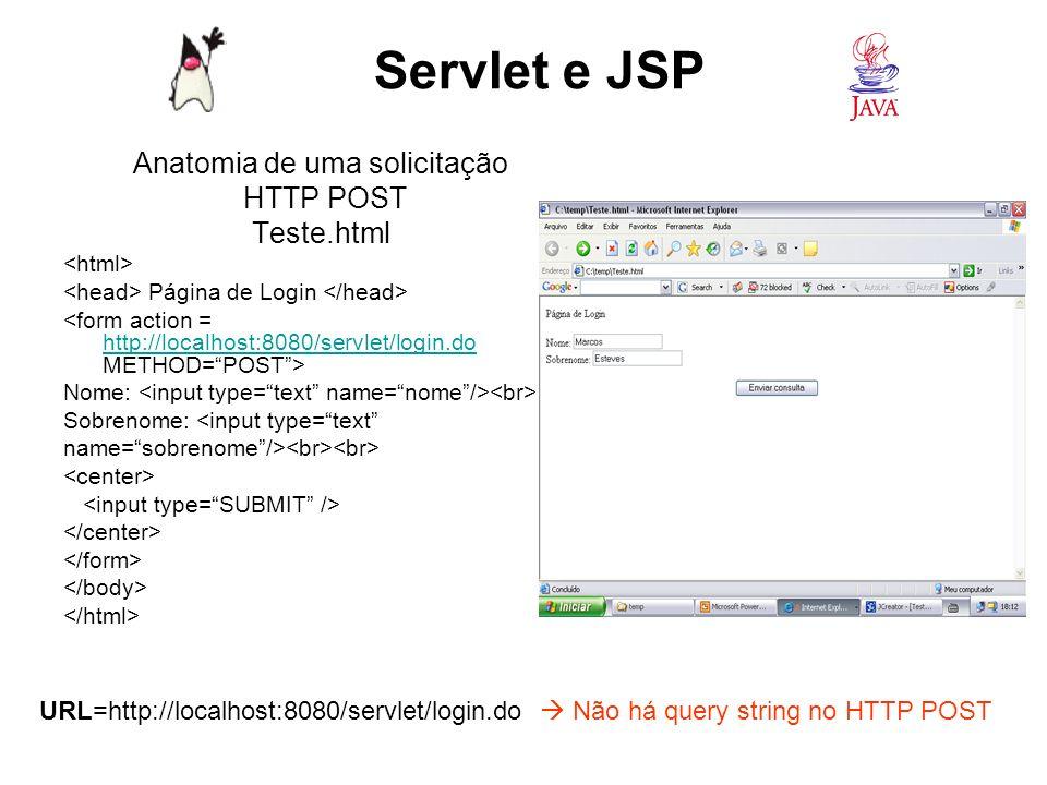 Request HTTP POST GET /servlet/login.do HTTP/1.1 Host: localhost:8080 User-Agent: Mozila/4.0 (compatible; Windows NT 5.0) Browser Referer: http://localhost/curso/Teste.html Origem do requesthttp://localhost/curso/Teste.html Accept: text/xml, application/xml Tipos aceitáveis para resposta Accept-Language: em-us Idiomas aceitáveis Accept-Encoding: gzip, deflate Tipos de codificações aceitas Connection: Keep-Alive Manter a conecção ativa ----------- Linha em branco ----------- nome=Marcos&sobrenome=Esteves Servlet e JSP Parâmetros no corpo da mensagem