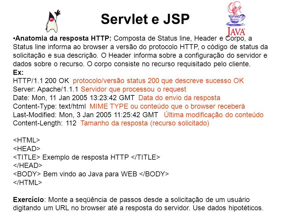 Servlet e JSP Anatomia da resposta HTTP: Composta de Status line, Header e Corpo, a Status line informa ao browser a versão do protocolo HTTP, o códig