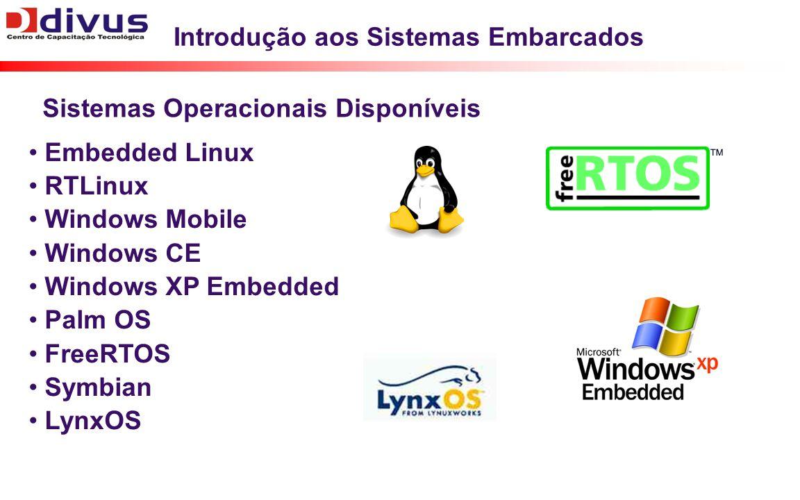 Introdução aos Sistemas Embarcados Embedded Linux RTLinux Windows Mobile Windows CE Windows XP Embedded Palm OS FreeRTOS Symbian LynxOS Sistemas Operacionais Disponíveis