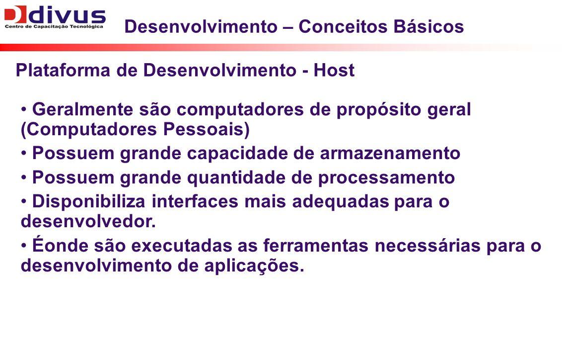 Desenvolvimento – Conceitos Básicos Geralmente são computadores de propósito geral (Computadores Pessoais) Possuem grande capacidade de armazenamento Possuem grande quantidade de processamento Disponibiliza interfaces mais adequadas para o desenvolvedor.