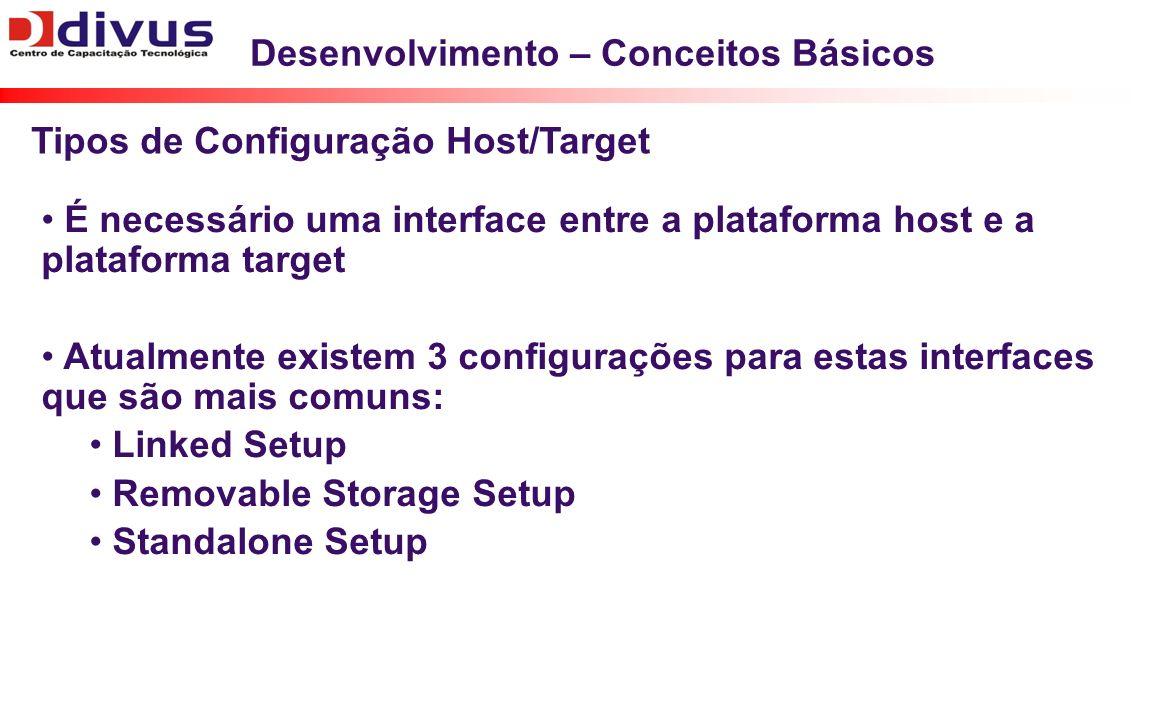 Desenvolvimento – Conceitos Básicos É necessário uma interface entre a plataforma host e a plataforma target Atualmente existem 3 configurações para estas interfaces que são mais comuns: Linked Setup Removable Storage Setup Standalone Setup Tipos de Configuração Host/Target