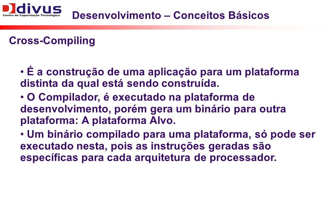 Desenvolvimento – Conceitos Básicos É a construção de uma aplicação para um plataforma distinta da qual está sendo construída. O Compilador, é executa