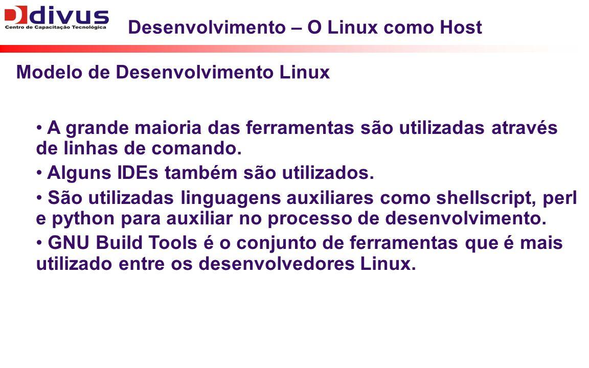 Desenvolvimento – O Linux como Host A grande maioria das ferramentas são utilizadas através de linhas de comando. Alguns IDEs também são utilizados. S