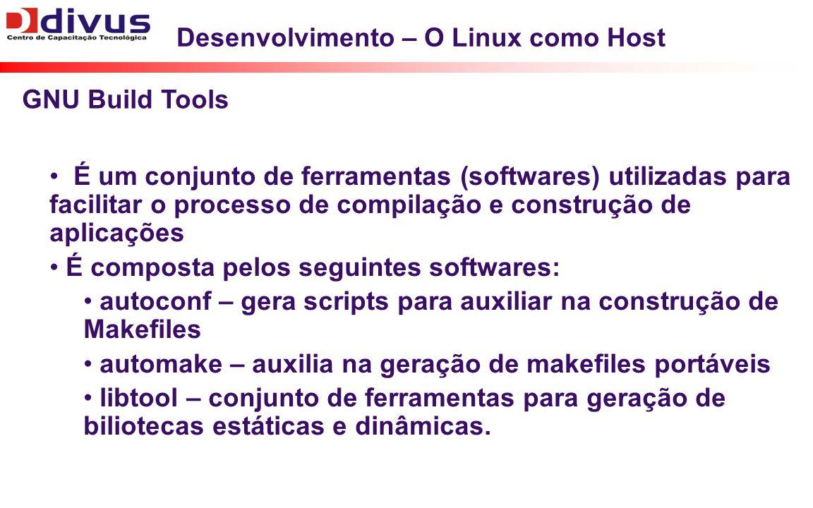 Desenvolvimento – O Linux como Host É um conjunto de ferramentas (softwares) utilizadas para facilitar o processo de compilação e construção de aplica