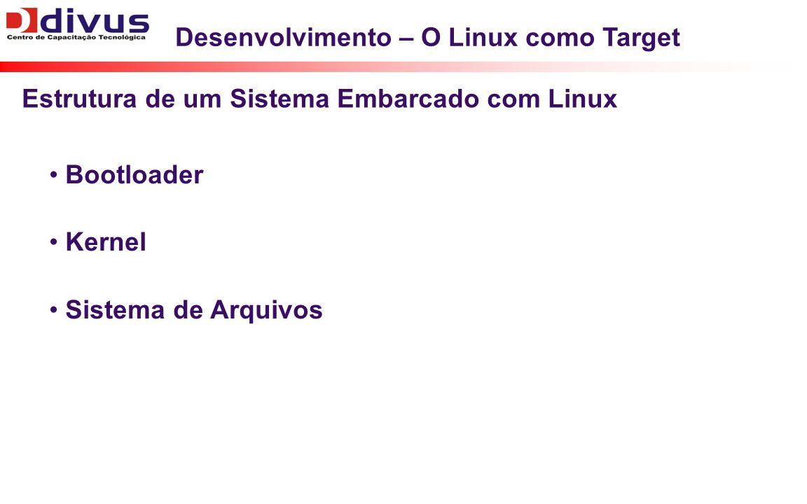Desenvolvimento – O Linux como Target Bootloader Kernel Sistema de Arquivos Estrutura de um Sistema Embarcado com Linux
