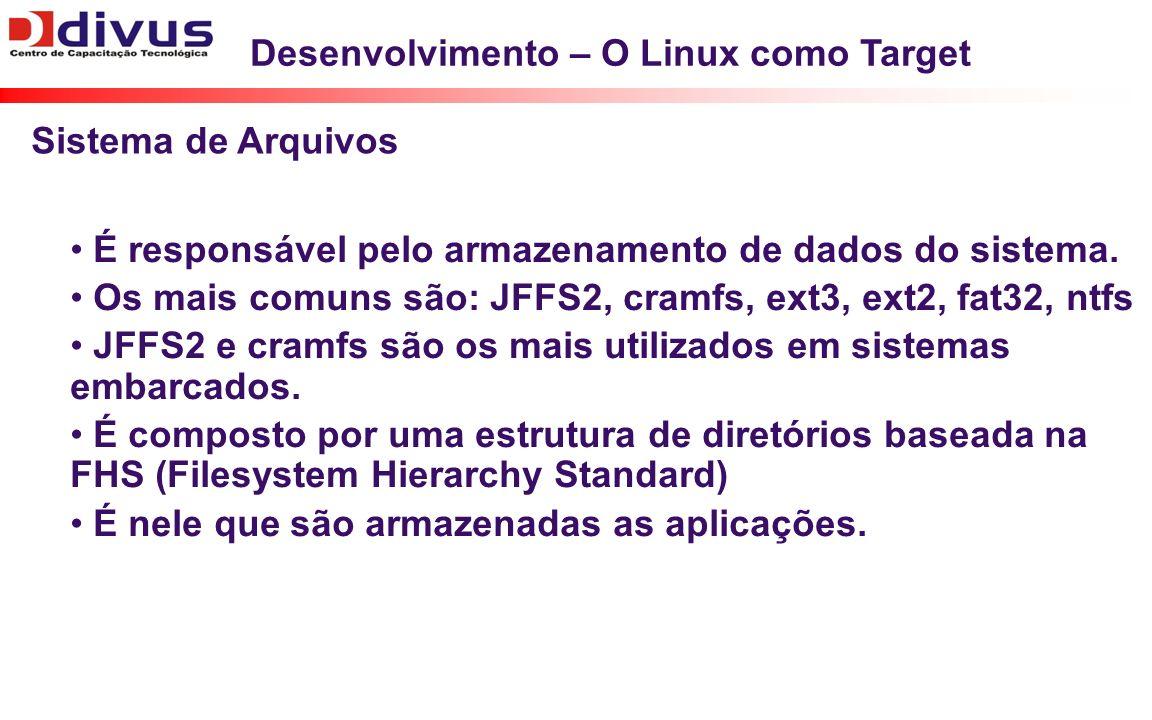 Desenvolvimento – O Linux como Target É responsável pelo armazenamento de dados do sistema. Os mais comuns são: JFFS2, cramfs, ext3, ext2, fat32, ntfs