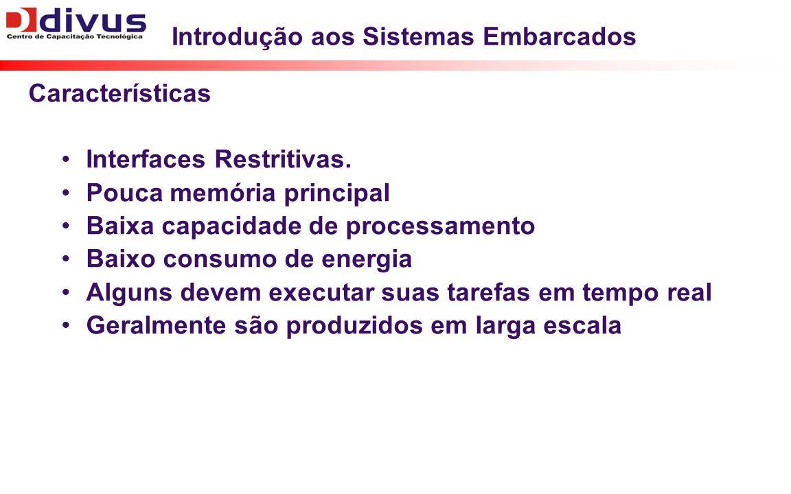 Introdução aos Sistemas Embarcados Características Interfaces Restritivas. Pouca memória principal Baixa capacidade de processamento Baixo consumo de