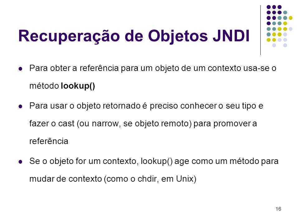 16 Recuperação de Objetos JNDI Para obter a referência para um objeto de um contexto usa-se o método lookup() Para usar o objeto retornado é preciso c