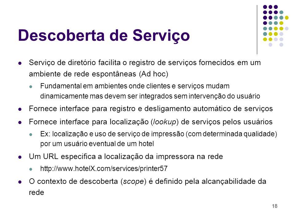 18 Descoberta de Serviço Serviço de diretório facilita o registro de serviços fornecidos em um ambiente de rede espontâneas (Ad hoc) Fundamental em am