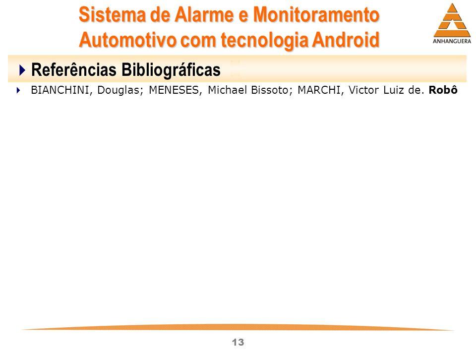 13 Sistema de Alarme e Monitoramento Automotivo com tecnologia Android Referências Bibliográficas BIANCHINI, Douglas; MENESES, Michael Bissoto; MARCHI