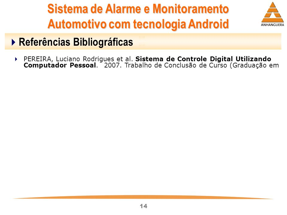 14 Sistema de Alarme e Monitoramento Automotivo com tecnologia Android Referências Bibliográficas PEREIRA, Luciano Rodrigues et al. Sistema de Control
