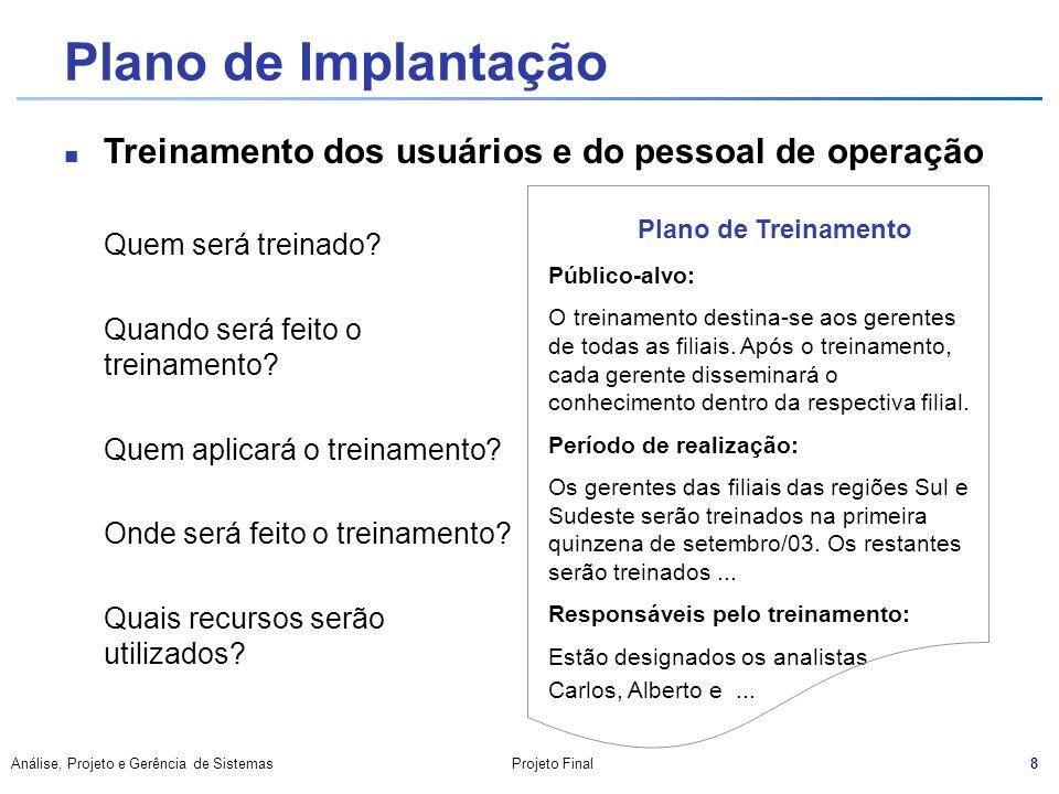 8 Análise, Projeto e Gerência de SistemasProjeto Final Plano de Implantação Quem será treinado? Quando será feito o treinamento? Quem aplicará o trein