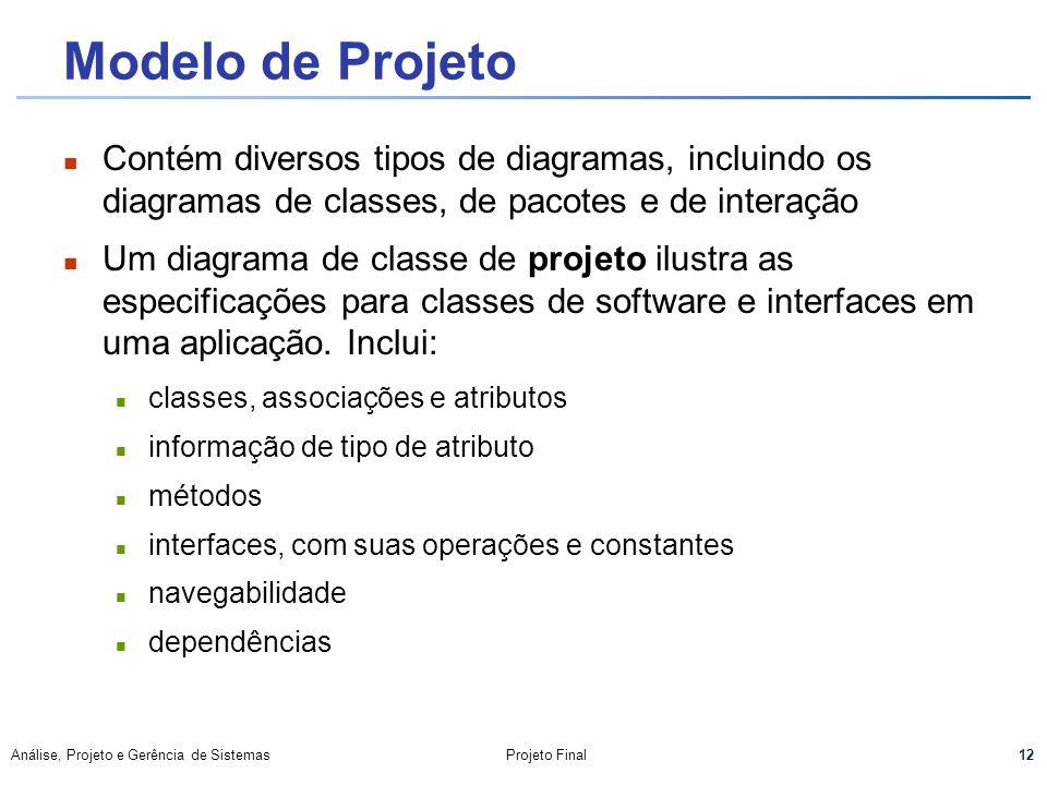 12 Análise, Projeto e Gerência de SistemasProjeto Final Modelo de Projeto Contém diversos tipos de diagramas, incluindo os diagramas de classes, de pa