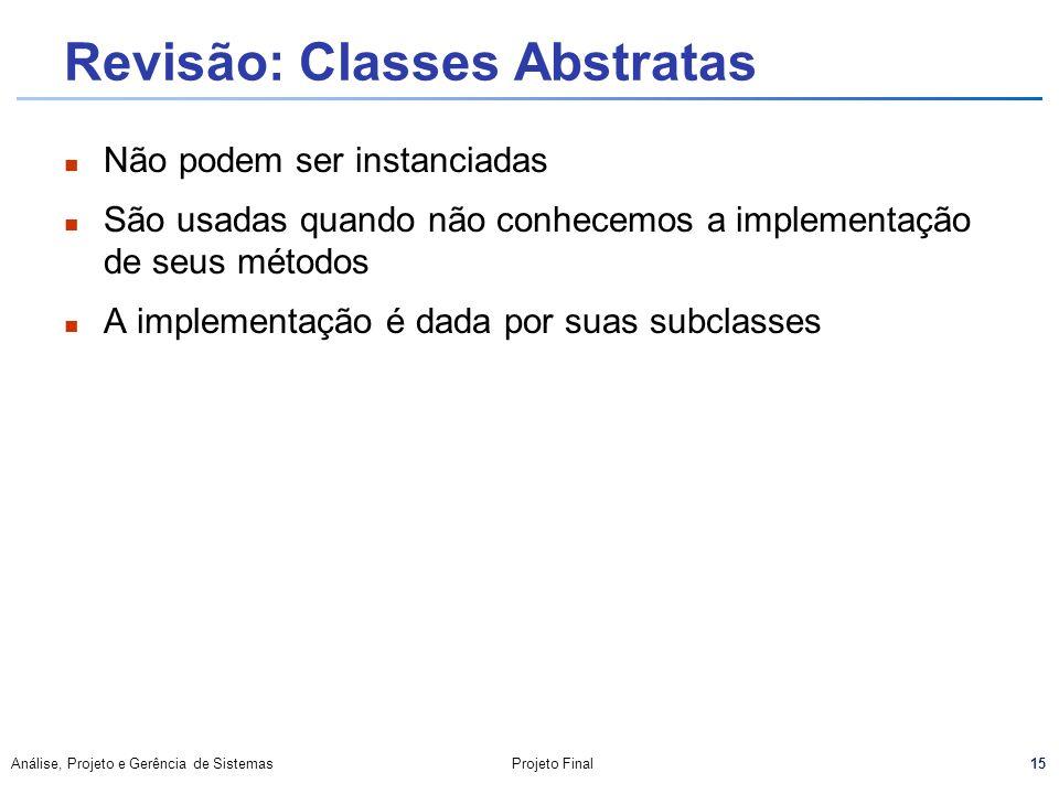 15 Análise, Projeto e Gerência de SistemasProjeto Final Revisão: Classes Abstratas Não podem ser instanciadas São usadas quando não conhecemos a imple