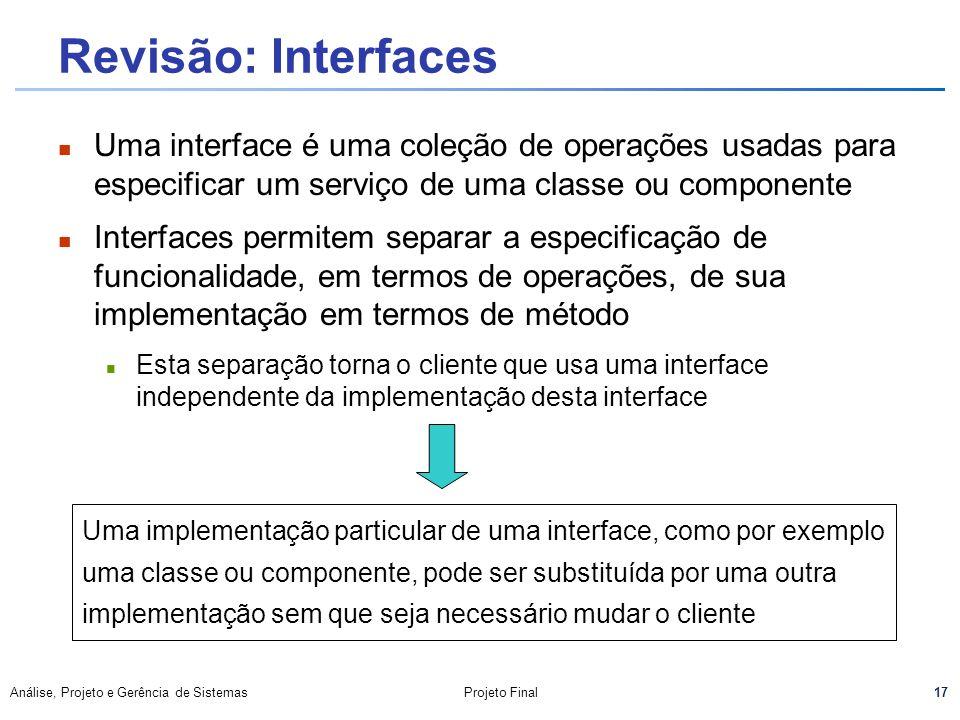 17 Análise, Projeto e Gerência de SistemasProjeto Final Revisão: Interfaces Uma interface é uma coleção de operações usadas para especificar um serviç