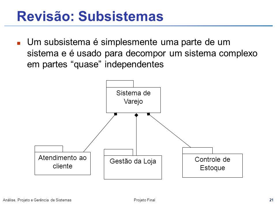 21 Análise, Projeto e Gerência de SistemasProjeto Final Revisão: Subsistemas Um subsistema é simplesmente uma parte de um sistema e é usado para decom