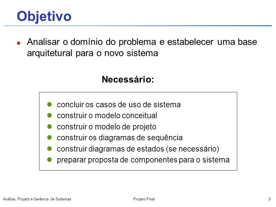 3 Análise, Projeto e Gerência de SistemasProjeto Final Objetivo Analisar o domínio do problema e estabelecer uma base arquitetural para o novo sistema