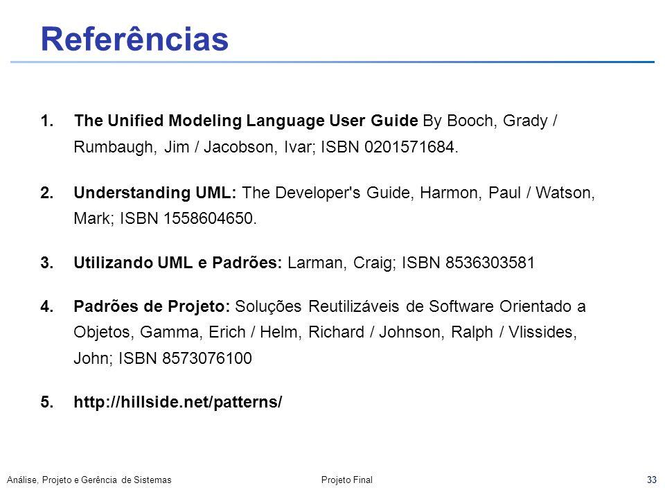 33 Análise, Projeto e Gerência de SistemasProjeto Final Referências 1.The Unified Modeling Language User Guide By Booch, Grady / Rumbaugh, Jim / Jacob