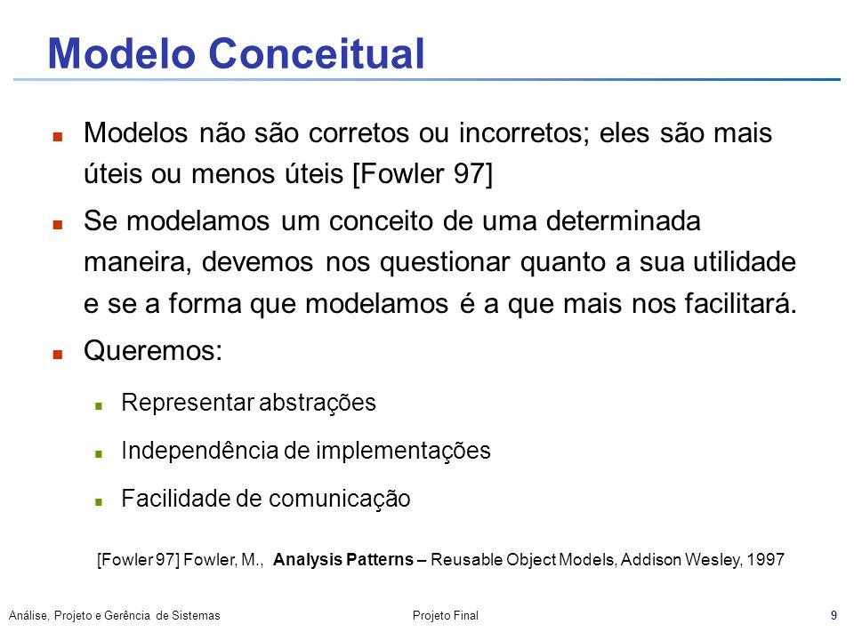 9 Análise, Projeto e Gerência de SistemasProjeto Final Modelo Conceitual Modelos não são corretos ou incorretos; eles são mais úteis ou menos úteis [F