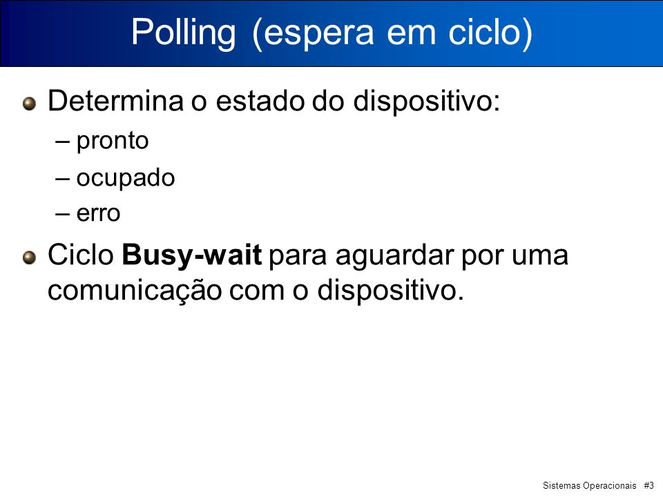 Sistemas Operacionais #3 Determina o estado do dispositivo: –pronto –ocupado –erro Ciclo Busy-wait para aguardar por uma comunicação com o dispositivo