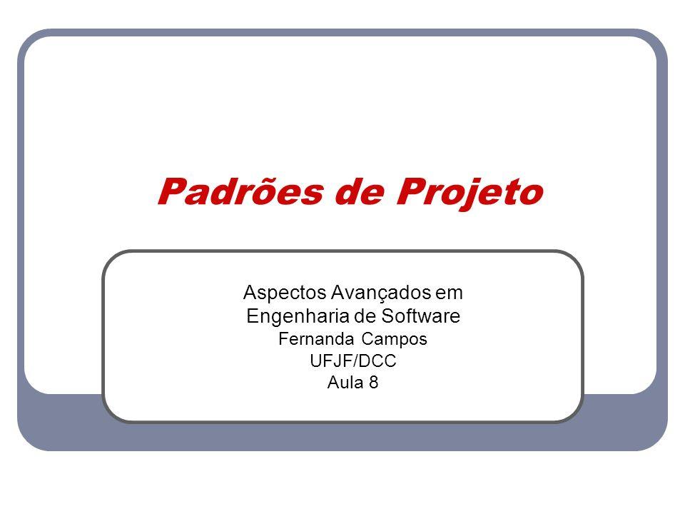 Padrões de Projeto Aspectos Avançados em Engenharia de Software Fernanda Campos UFJF/DCC Aula 8