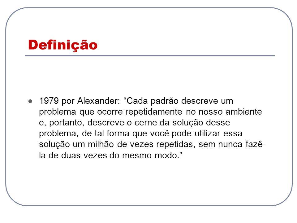 Definição 1979 por Alexander: Cada padrão descreve um problema que ocorre repetidamente no nosso ambiente e, portanto, descreve o cerne da solução des