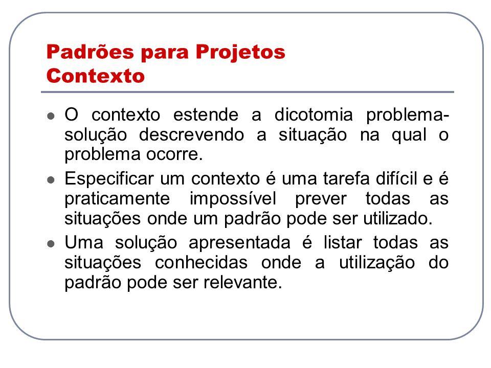Padrões para Projetos Contexto O contexto estende a dicotomia problema- solução descrevendo a situação na qual o problema ocorre. Especificar um conte