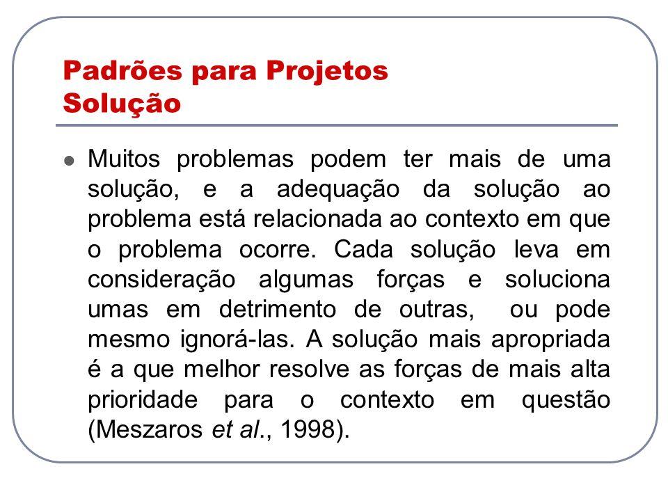 Padrões para Projetos Solução Muitos problemas podem ter mais de uma solução, e a adequação da solução ao problema está relacionada ao contexto em que