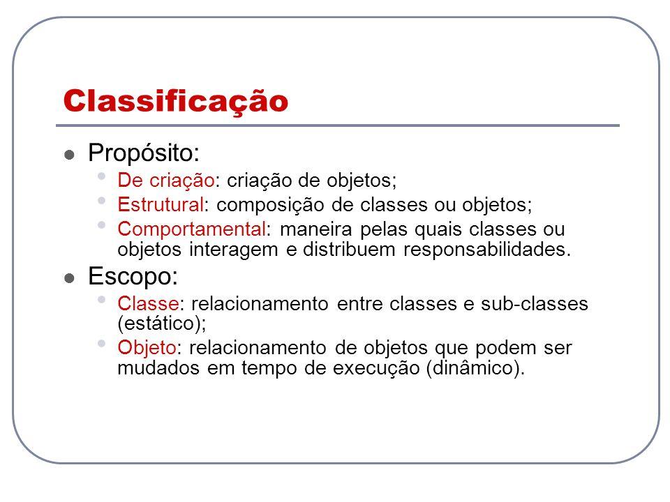 Classificação Propósito: De criação: criação de objetos; Estrutural: composição de classes ou objetos; Comportamental: maneira pelas quais classes ou