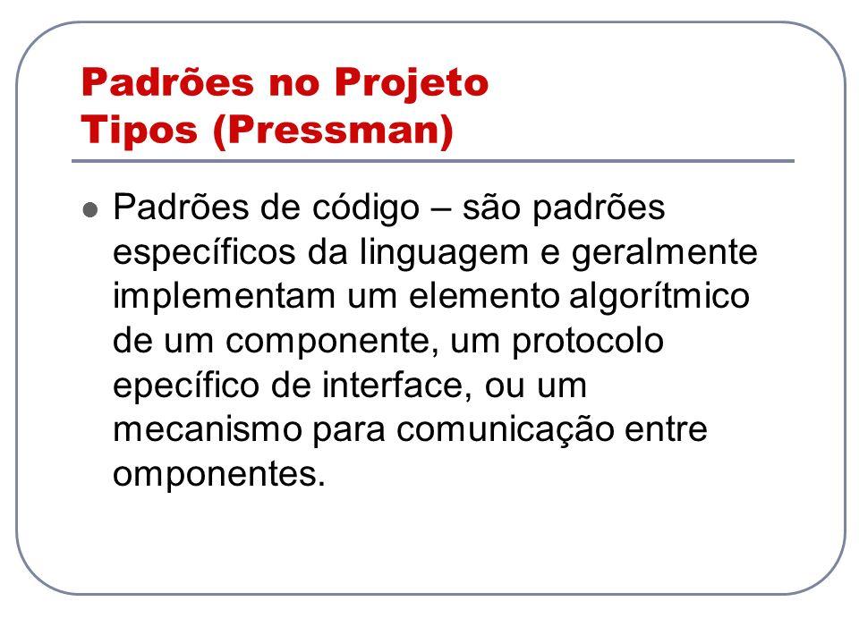 Padrões no Projeto Tipos (Pressman) Padrões de código – são padrões específicos da linguagem e geralmente implementam um elemento algorítmico de um co