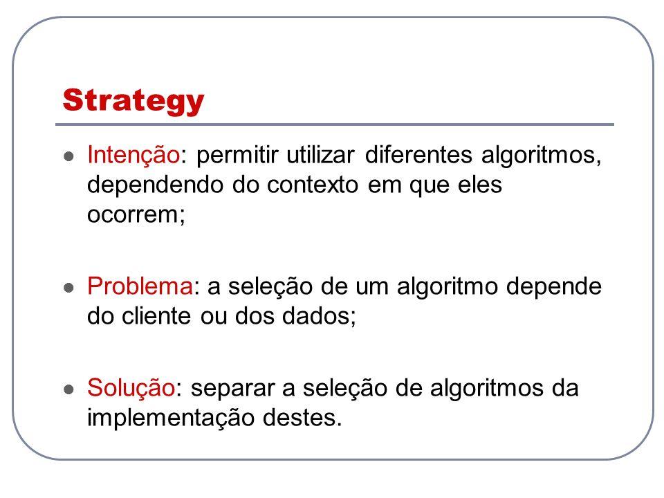 Intenção: permitir utilizar diferentes algoritmos, dependendo do contexto em que eles ocorrem; Problema: a seleção de um algoritmo depende do cliente