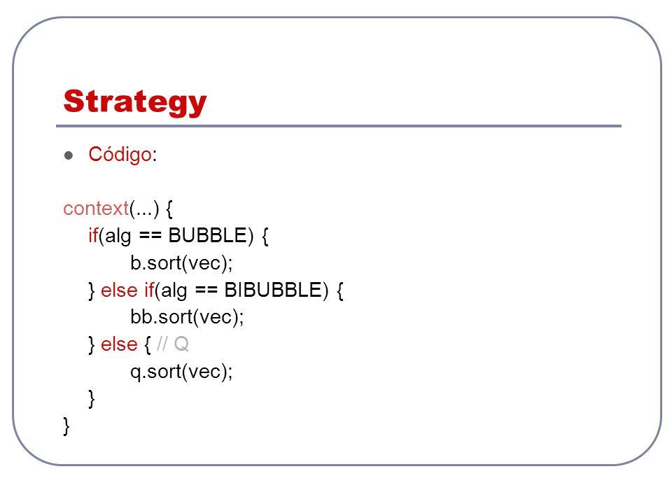 Strategy Código: context(...) { if(alg == BUBBLE) { b.sort(vec); } else if(alg == BIBUBBLE) { bb.sort(vec); } else { // Q q.sort(vec); }