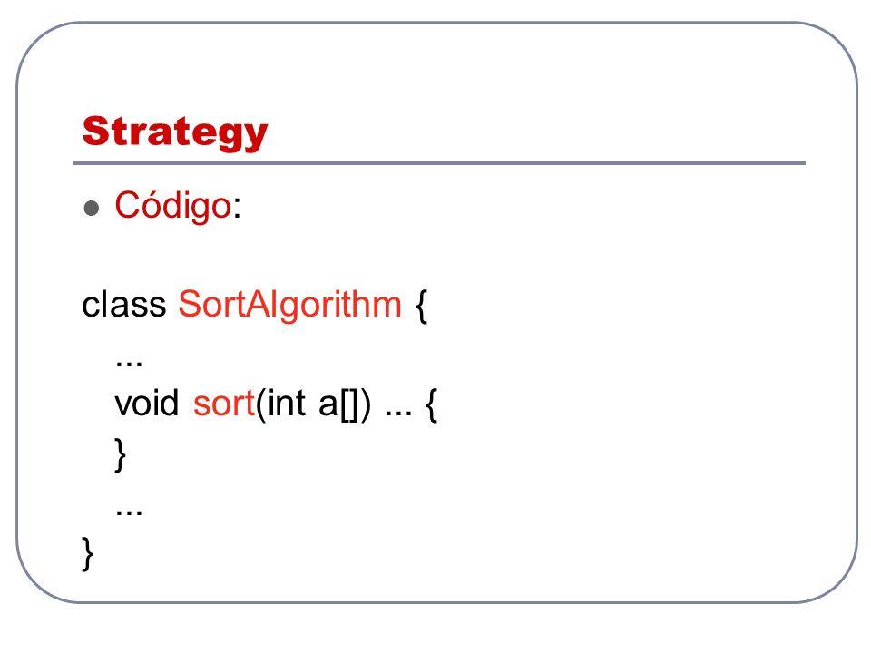 Strategy Código: class SortAlgorithm {... void sort(int a[])... { }... }