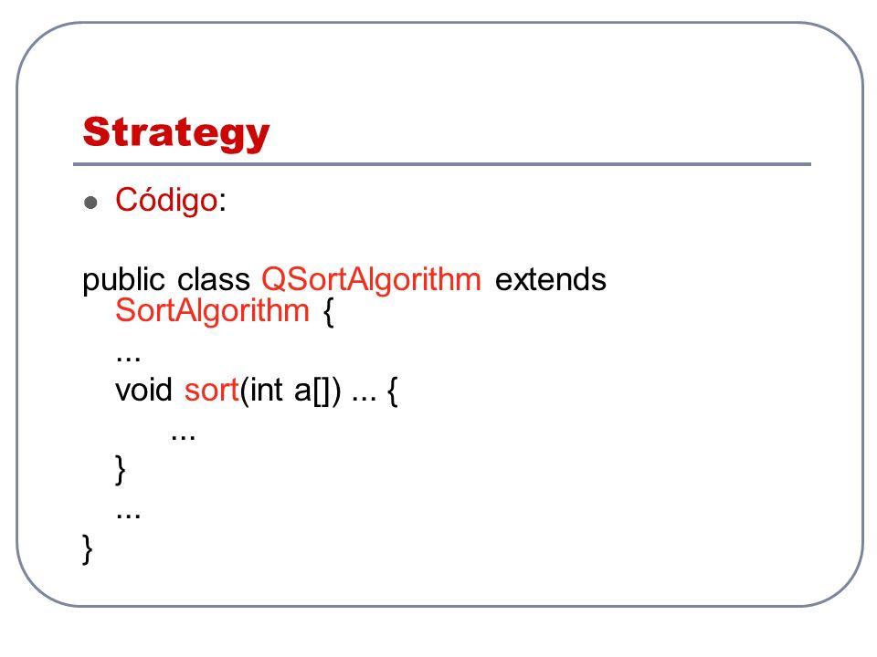 Strategy Código: public class QSortAlgorithm extends SortAlgorithm {... void sort(int a[])... {... }... }