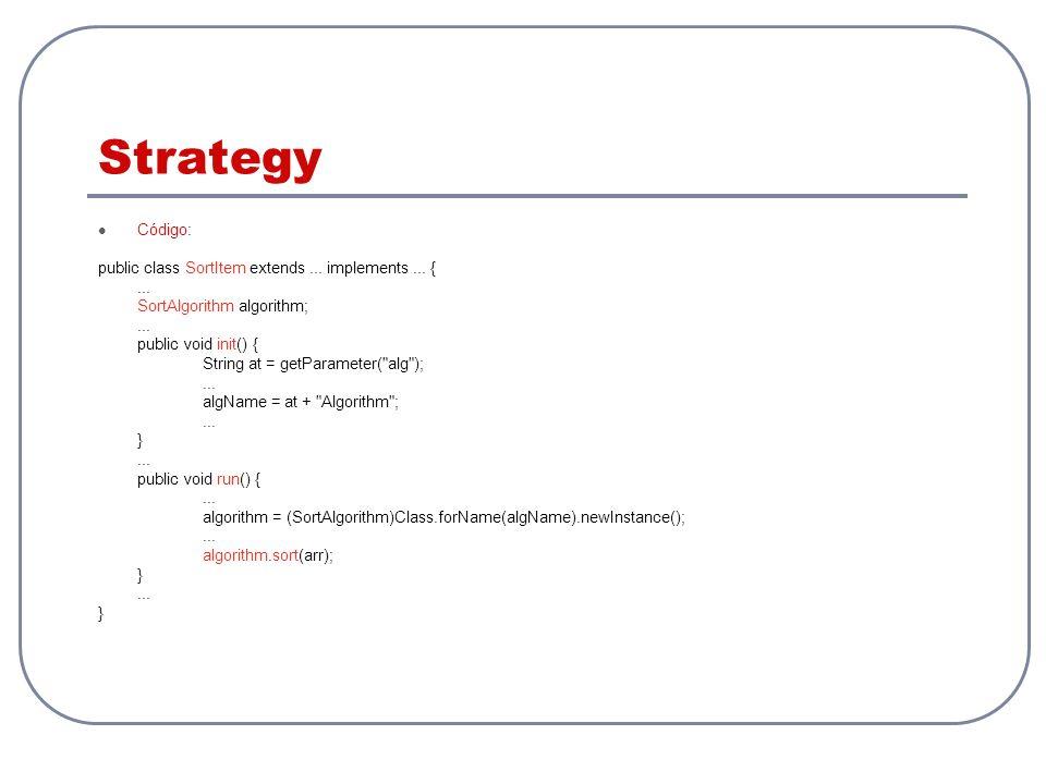 Strategy Código: public class SortItem extends... implements... {... SortAlgorithm algorithm;... public void init() { String at = getParameter(