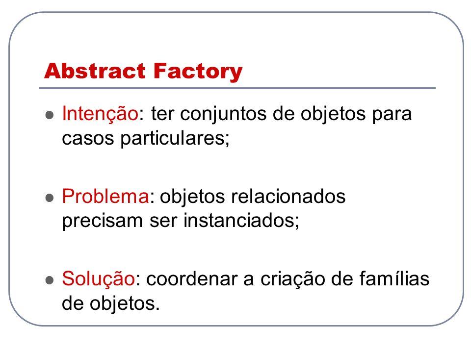 Intenção: ter conjuntos de objetos para casos particulares; Problema: objetos relacionados precisam ser instanciados; Solução: coordenar a criação de