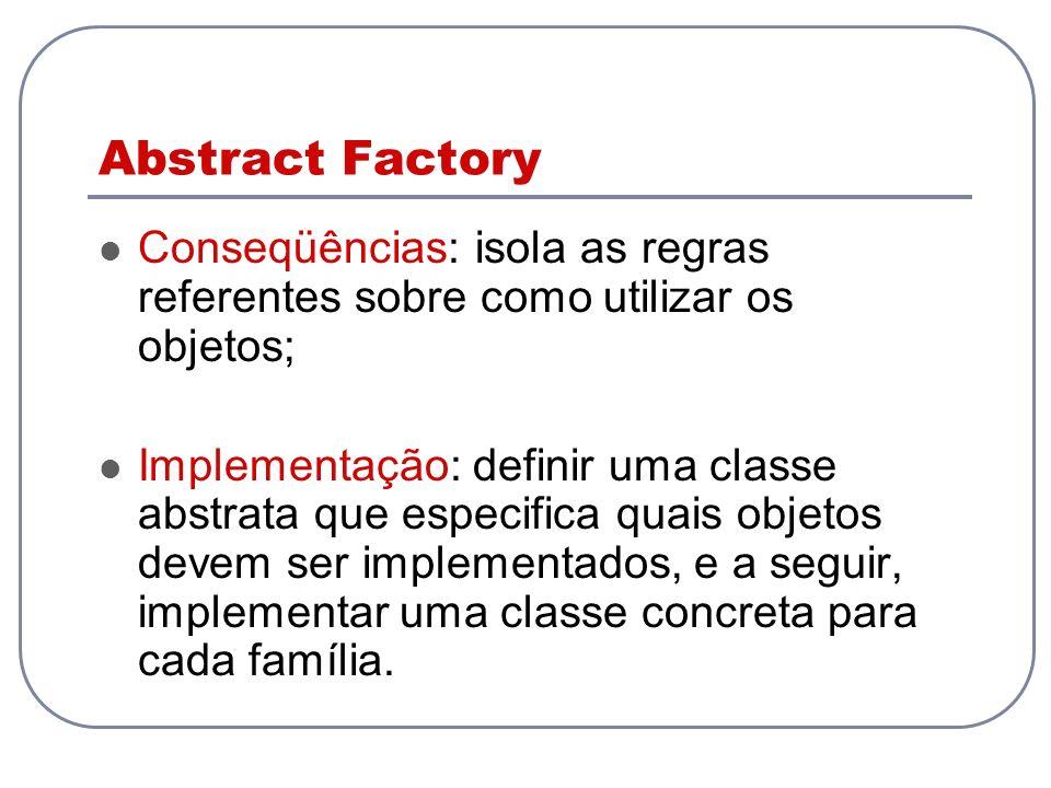 Abstract Factory Conseqüências: isola as regras referentes sobre como utilizar os objetos; Implementação: definir uma classe abstrata que especifica q