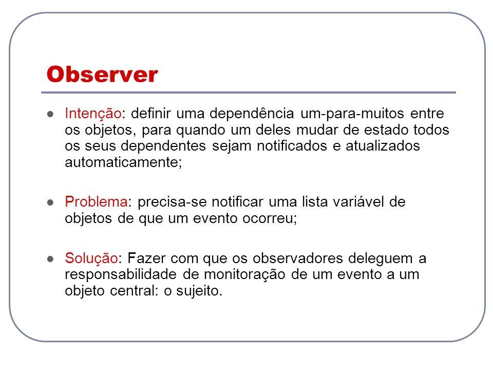Observer Intenção: definir uma dependência um-para-muitos entre os objetos, para quando um deles mudar de estado todos os seus dependentes sejam notif