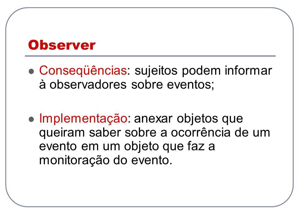 Observer Conseqüências: sujeitos podem informar à observadores sobre eventos; Implementação: anexar objetos que queiram saber sobre a ocorrência de um