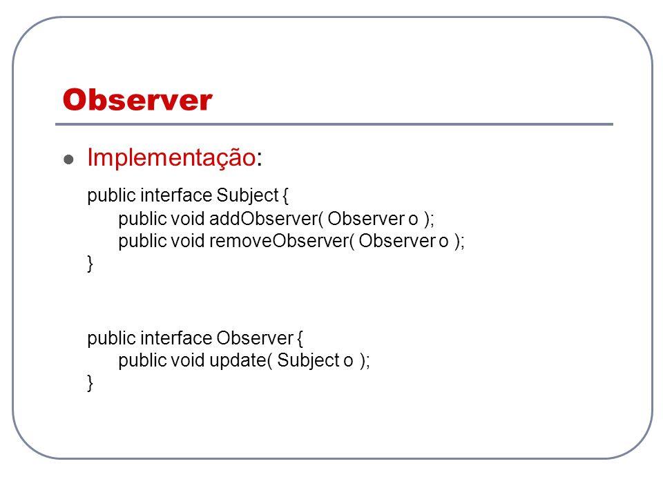 Observer Implementação: public interface Subject { public void addObserver( Observer o ); public void removeObserver( Observer o ); } public interface