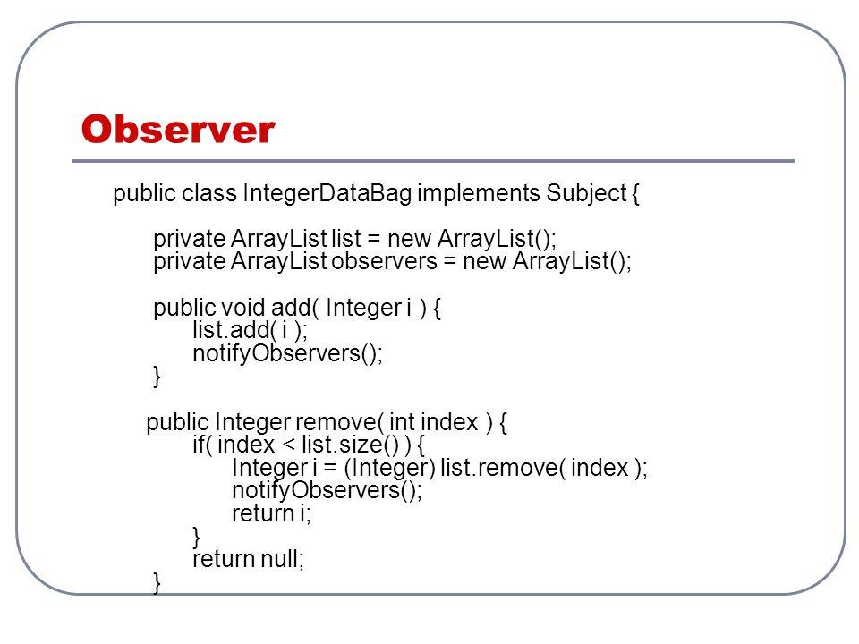 Observer public class IntegerDataBag implements Subject { private ArrayList list = new ArrayList(); private ArrayList observers = new ArrayList(); pub