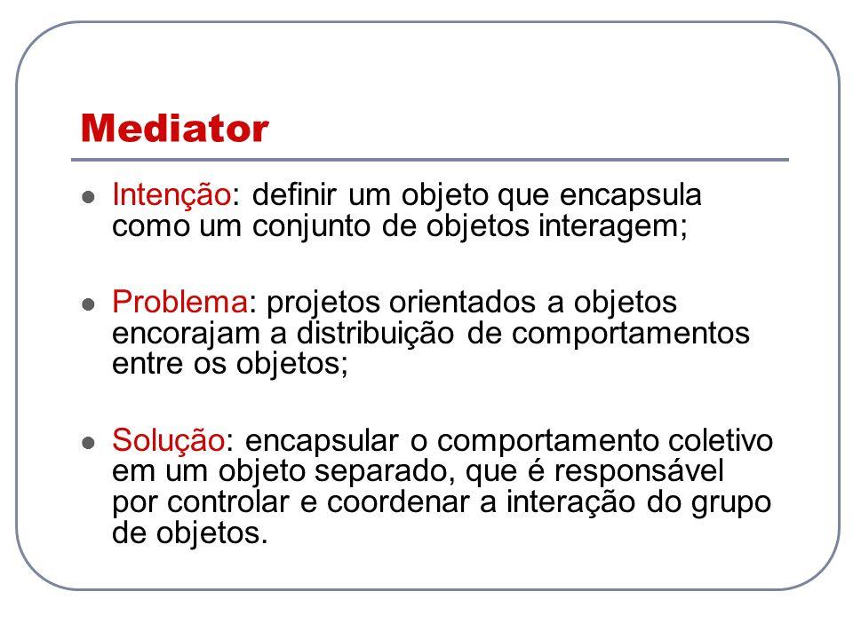 Mediator Intenção: definir um objeto que encapsula como um conjunto de objetos interagem; Problema: projetos orientados a objetos encorajam a distribu
