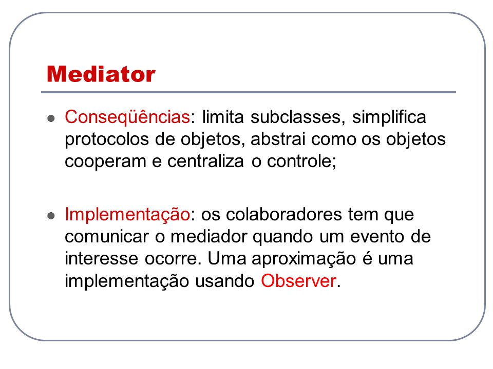 Mediator Conseqüências: limita subclasses, simplifica protocolos de objetos, abstrai como os objetos cooperam e centraliza o controle; Implementação: