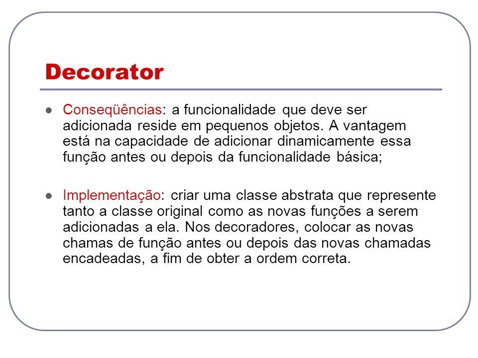 Decorator Conseqüências: a funcionalidade que deve ser adicionada reside em pequenos objetos. A vantagem está na capacidade de adicionar dinamicamente