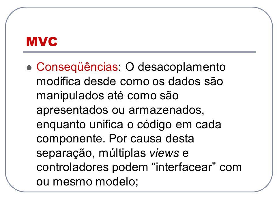 MVC Conseqüências: O desacoplamento modifica desde como os dados são manipulados até como são apresentados ou armazenados, enquanto unifica o código e