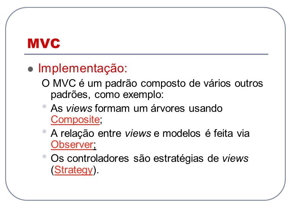 MVC Implementação: O MVC é um padrão composto de vários outros padrões, como exemplo: As views formam um árvores usando Composite; Composite A relação
