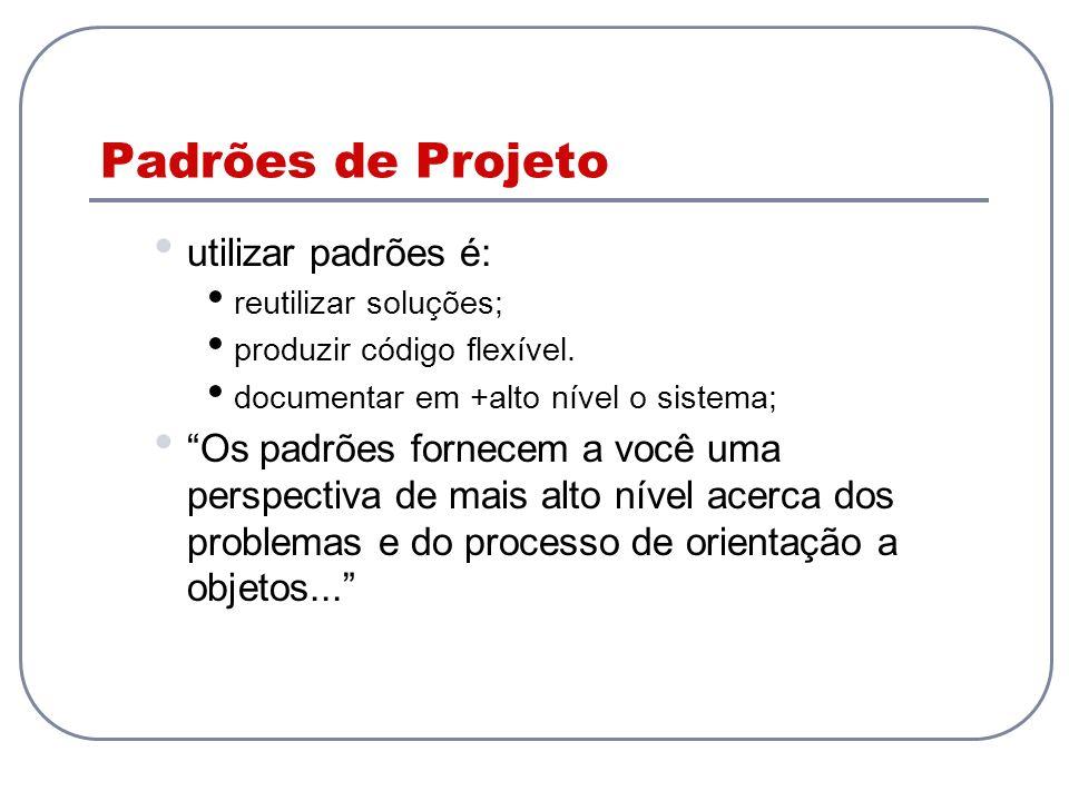 Padrões de Projeto utilizar padrões é: reutilizar soluções; produzir código flexível. documentar em +alto nível o sistema; Os padrões fornecem a você