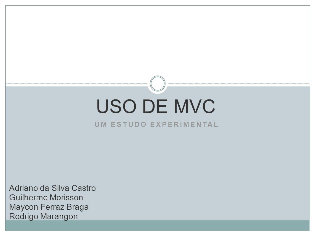 UM ESTUDO EXPERIMENTAL USO DE MVC Adriano da Silva Castro Guilherme Morisson Maycon Ferraz Braga Rodrigo Marangon
