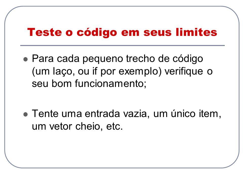 Teste o código em seus limites Para cada pequeno trecho de código (um laço, ou if por exemplo) verifique o seu bom funcionamento; Tente uma entrada va