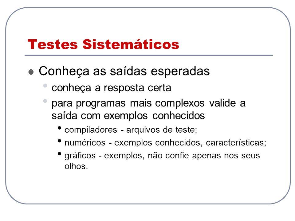 Testes Sistemáticos Conheça as saídas esperadas conheça a resposta certa para programas mais complexos valide a saída com exemplos conhecidos compilad